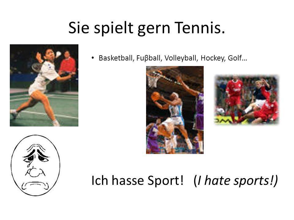 Sie spielt gern Tennis. Ich hasse Sport! (I hate sports!)