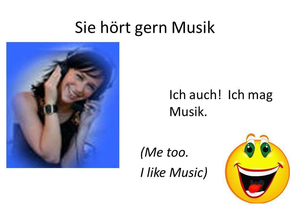 Sie hört gern Musik Ich auch! Ich mag Musik. (Me too. I like Music)