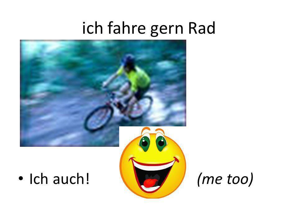 ich fahre gern Rad Ich auch! (me too)