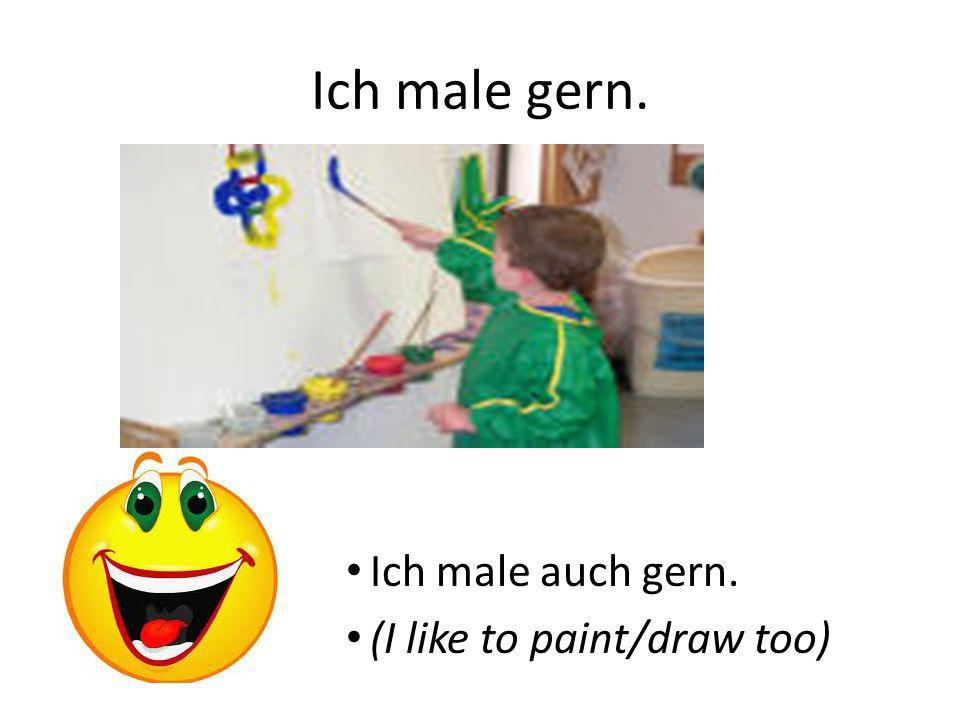 Ich male gern. Ich male auch gern. (I like to paint/draw too)