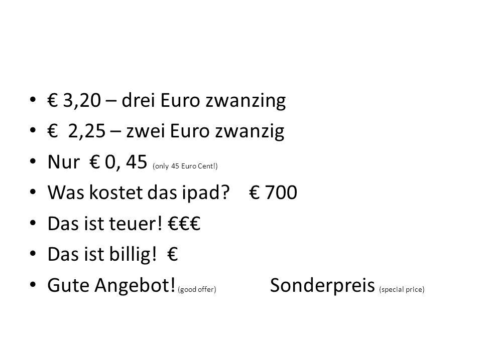 € 3,20 – drei Euro zwanzing € 2,25 – zwei Euro zwanzig. Nur € 0, 45 (only 45 Euro Cent!) Was kostet das ipad € 700.