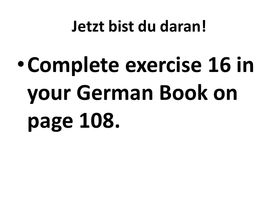 Complete exercise 16 in your German Book on page 108.