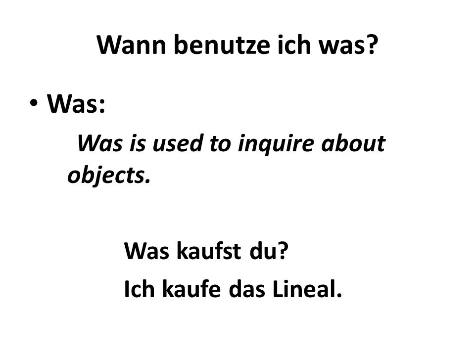 Wann benutze ich was Was: Was is used to inquire about objects.