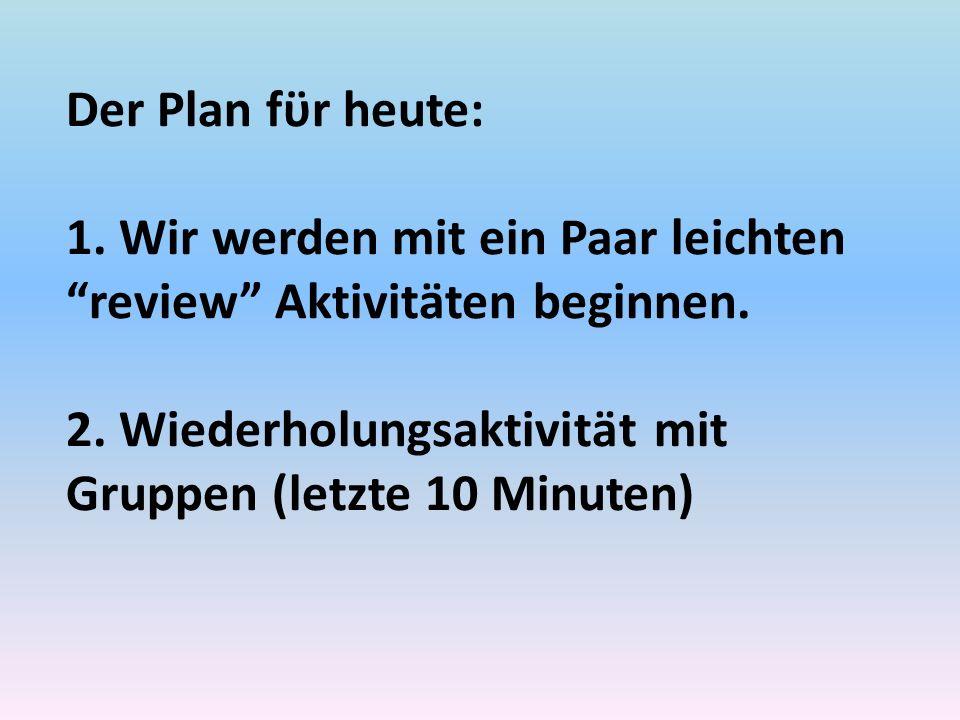 Der Plan fϋr heute: 1. Wir werden mit ein Paar leichten review Aktivitӓten beginnen.