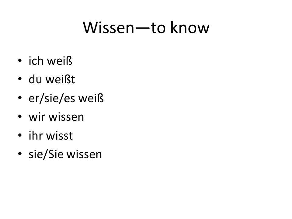 Wissen—to know ich weiß du weißt er/sie/es weiß wir wissen ihr wisst