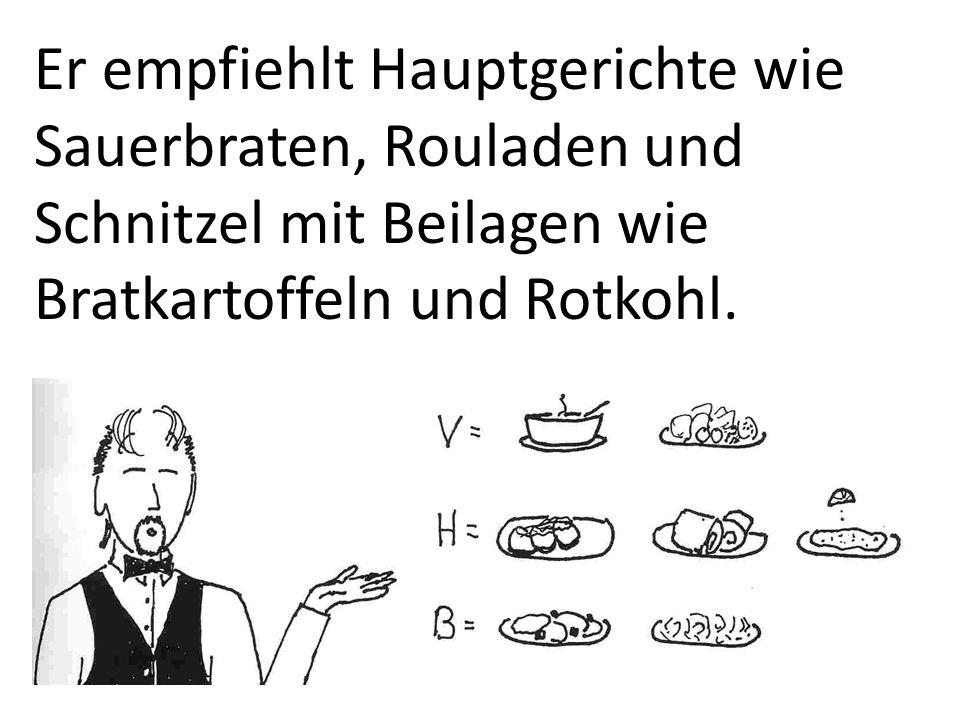 Er empfiehlt Hauptgerichte wie Sauerbraten, Rouladen und Schnitzel mit Beilagen wie Bratkartoffeln und Rotkohl.