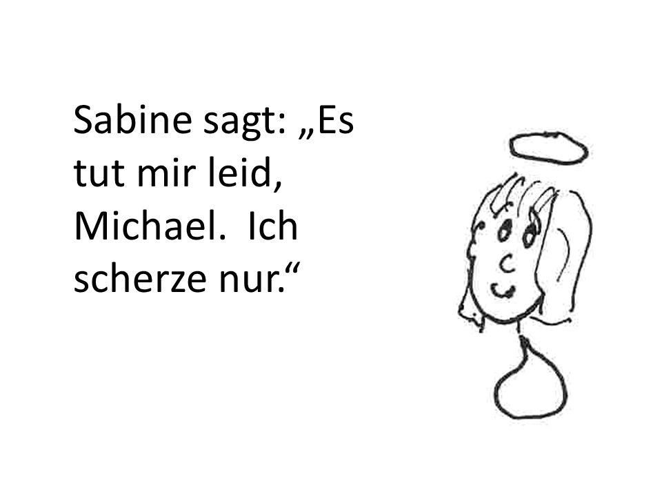 """Sabine sagt: """"Es tut mir leid, Michael. Ich scherze nur."""