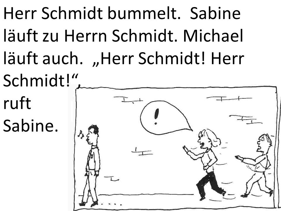 """Herr Schmidt bummelt. Sabine läuft zu Herrn Schmidt. Michael läuft auch. """"Herr Schmidt! Herr Schmidt! ,"""