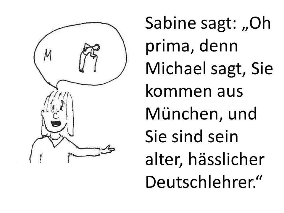 """Sabine sagt: """"Oh prima, denn Michael sagt, Sie kommen aus München, und Sie sind sein alter, hässlicher Deutschlehrer."""