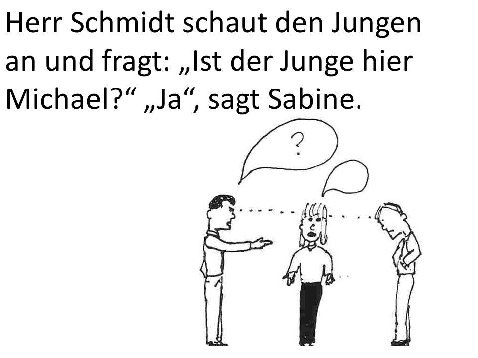 """Herr Schmidt schaut den Jungen an und fragt: """"Ist der Junge hier Michael """"Ja , sagt Sabine."""