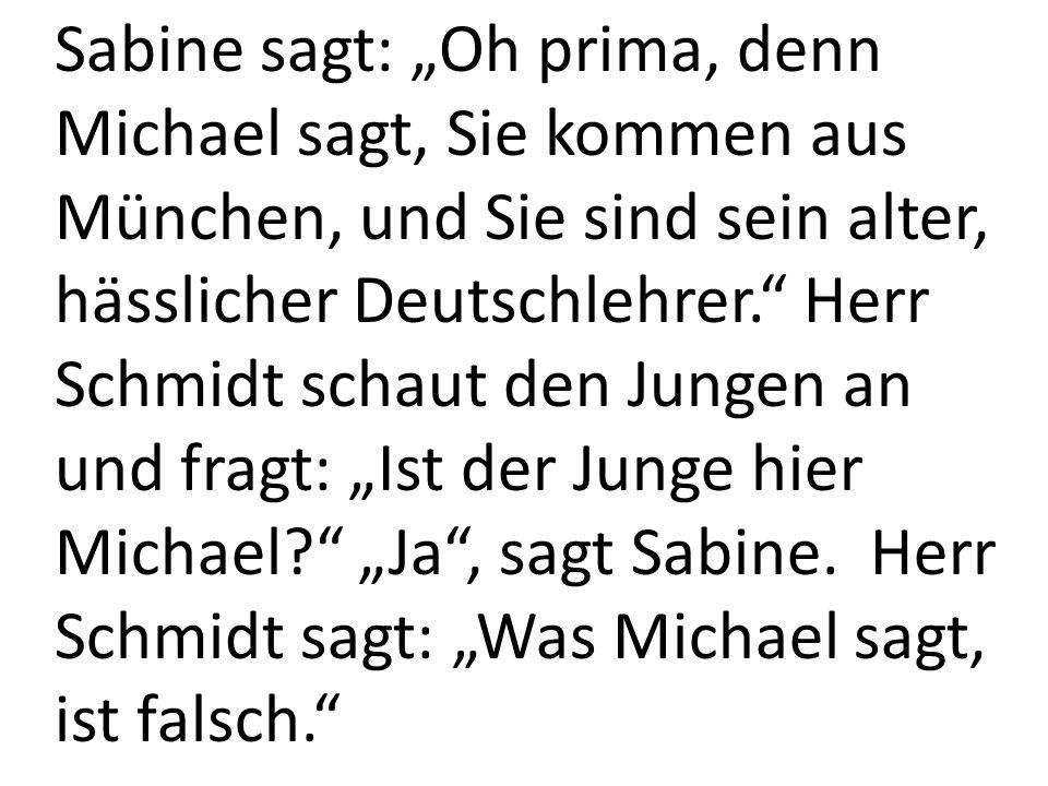 """Sabine sagt: """"Oh prima, denn Michael sagt, Sie kommen aus München, und Sie sind sein alter, hässlicher Deutschlehrer. Herr Schmidt schaut den Jungen an und fragt: """"Ist der Junge hier Michael """"Ja , sagt Sabine."""
