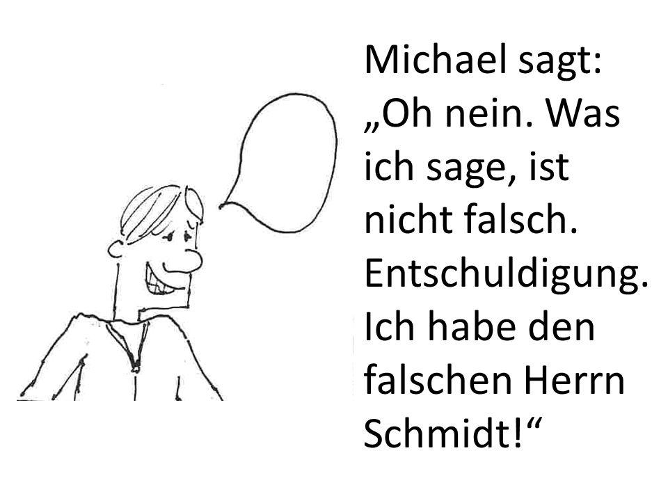 """Michael sagt: """"Oh nein. Was ich sage, ist nicht falsch. Entschuldigung"""