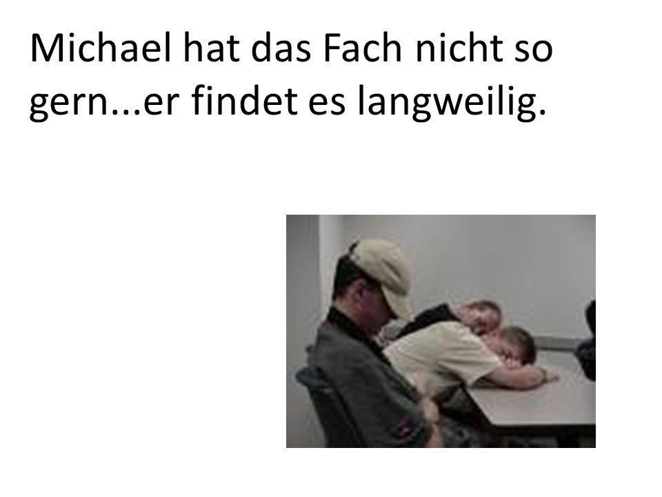 Michael hat das Fach nicht so gern...er findet es langweilig.