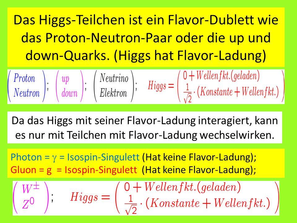 Das Higgs-Teilchen ist ein Flavor-Dublett wie das Proton-Neutron-Paar oder die up und down-Quarks. (Higgs hat Flavor-Ladung)