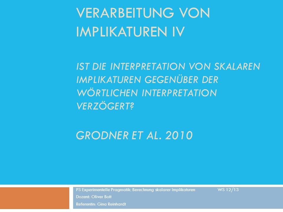 Verarbeitung von Implikaturen iv Ist die Interpretation von skalaren Implikaturen gegenüber der wörtlichen Interpretation verzögert Grodner et al. 2010