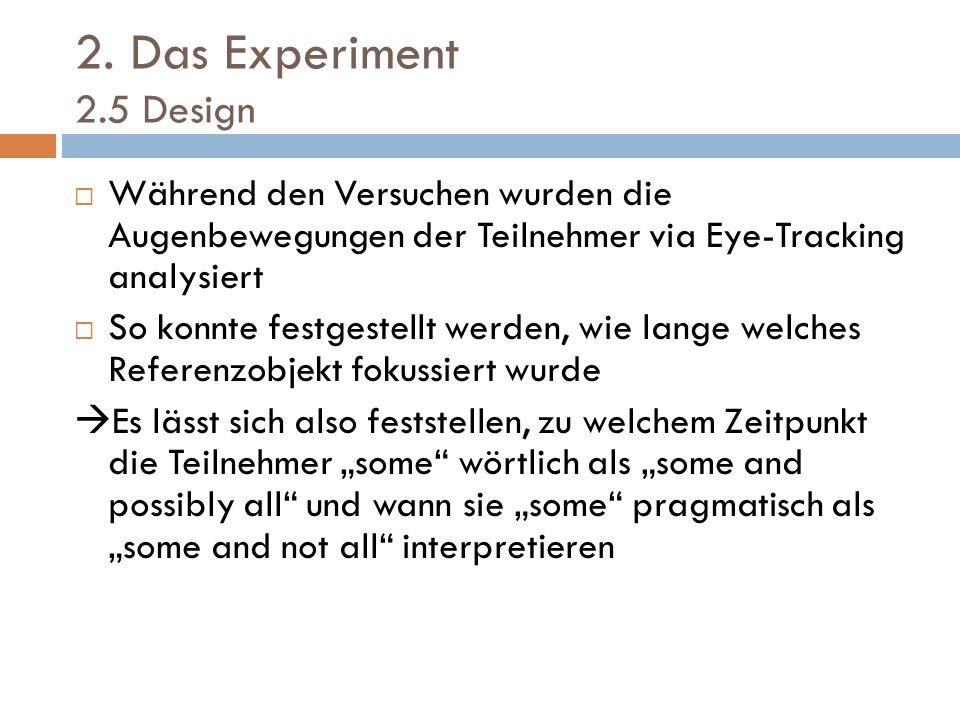 2. Das Experiment 2.5 Design Während den Versuchen wurden die Augenbewegungen der Teilnehmer via Eye-Tracking analysiert.