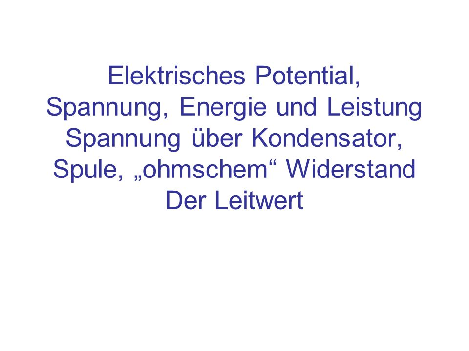 """Elektrisches Potential, Spannung, Energie und Leistung Spannung über Kondensator, Spule, """"ohmschem Widerstand Der Leitwert"""