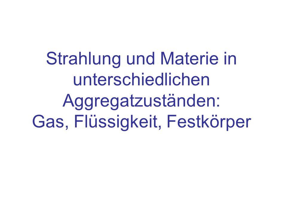 Strahlung und Materie in unterschiedlichen Aggregatzuständen: Gas, Flüssigkeit, Festkörper