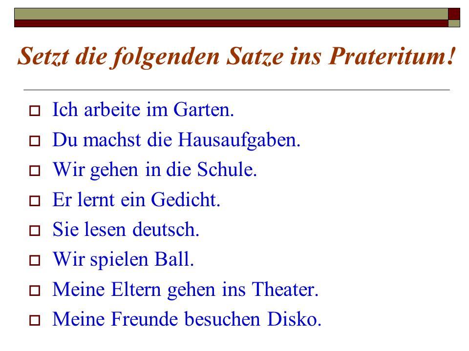 Setzt die folgenden Satze ins Prateritum!