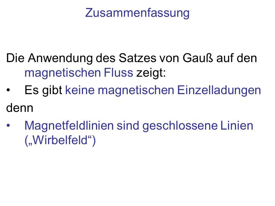 Zusammenfassung Die Anwendung des Satzes von Gauß auf den magnetischen Fluss zeigt: Es gibt keine magnetischen Einzelladungen.
