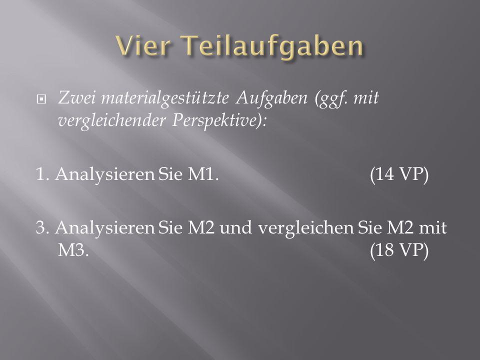 Vier Teilaufgaben Zwei materialgestützte Aufgaben (ggf. mit vergleichender Perspektive): 1. Analysieren Sie M1. (14 VP)