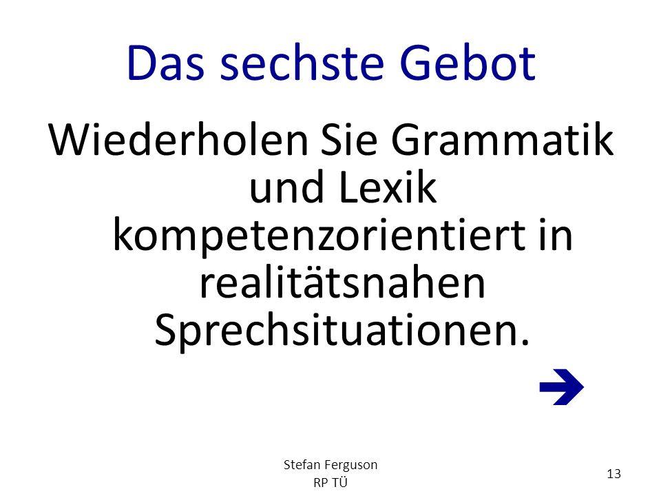 Das sechste Gebot Wiederholen Sie Grammatik und Lexik kompetenzorientiert in realitätsnahen Sprechsituationen.