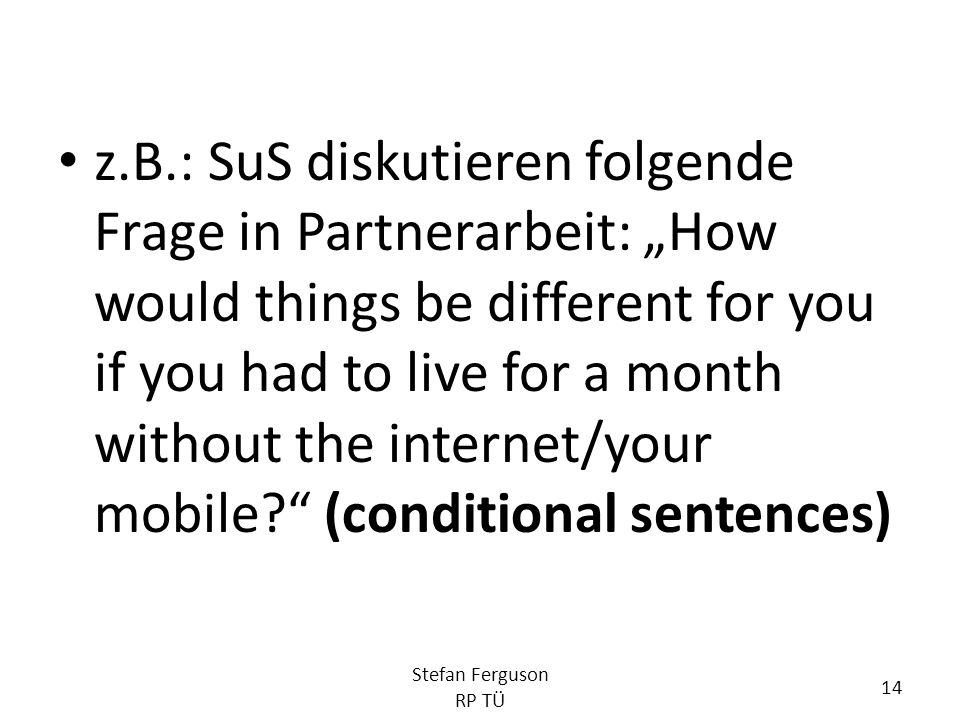 "z.B.: SuS diskutieren folgende Frage in Partnerarbeit: ""How would things be different for you if you had to live for a month without the internet/your mobile (conditional sentences)"