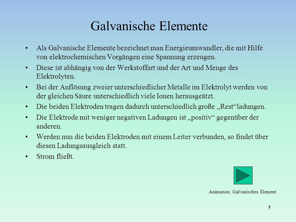 Galvanische Elemente Als Galvanische Elemente bezeichnet man Energieumwandler, die mit Hilfe von elektrochemischen Vorgängen eine Spannung erzeugen.