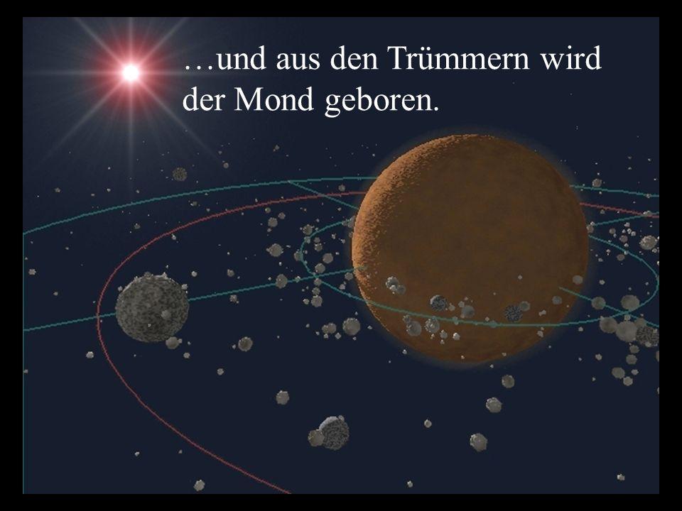 …und aus den Trümmern wird der Mond geboren.
