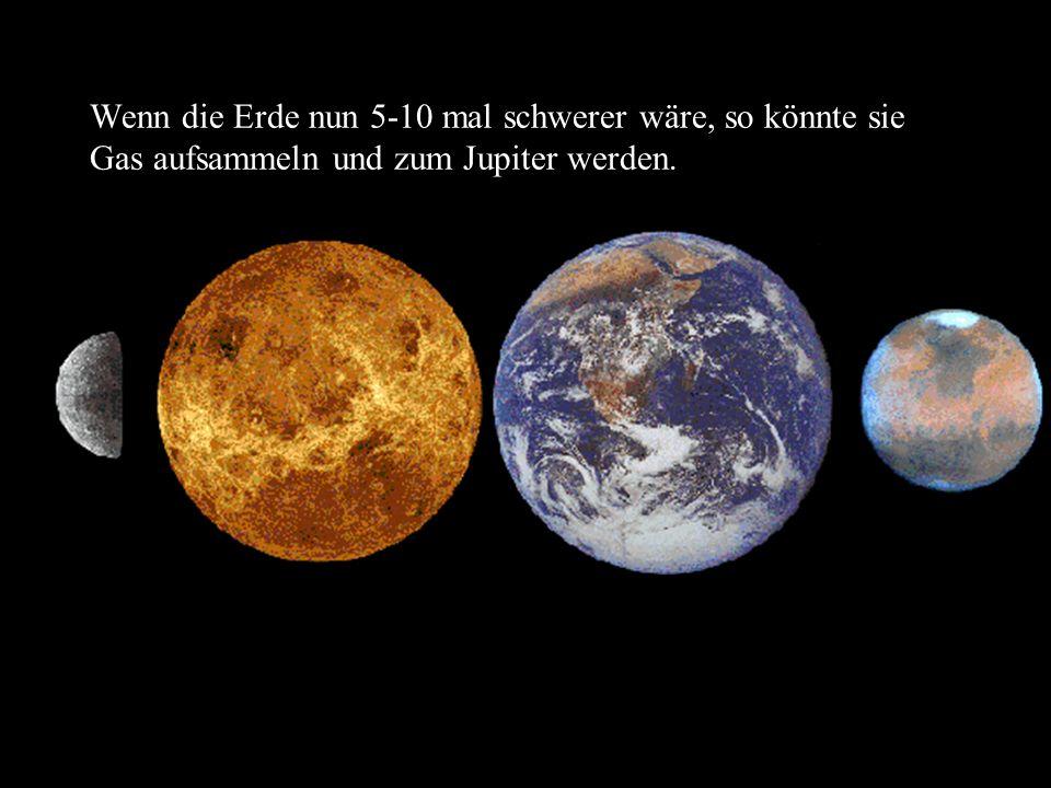 Wenn die Erde nun 5-10 mal schwerer wäre, so könnte sie Gas aufsammeln und zum Jupiter werden.