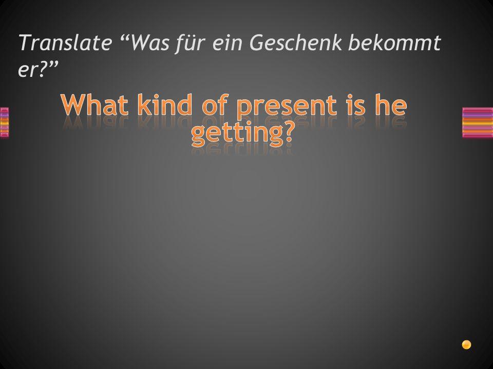Translate Was für ein Geschenk bekommt er