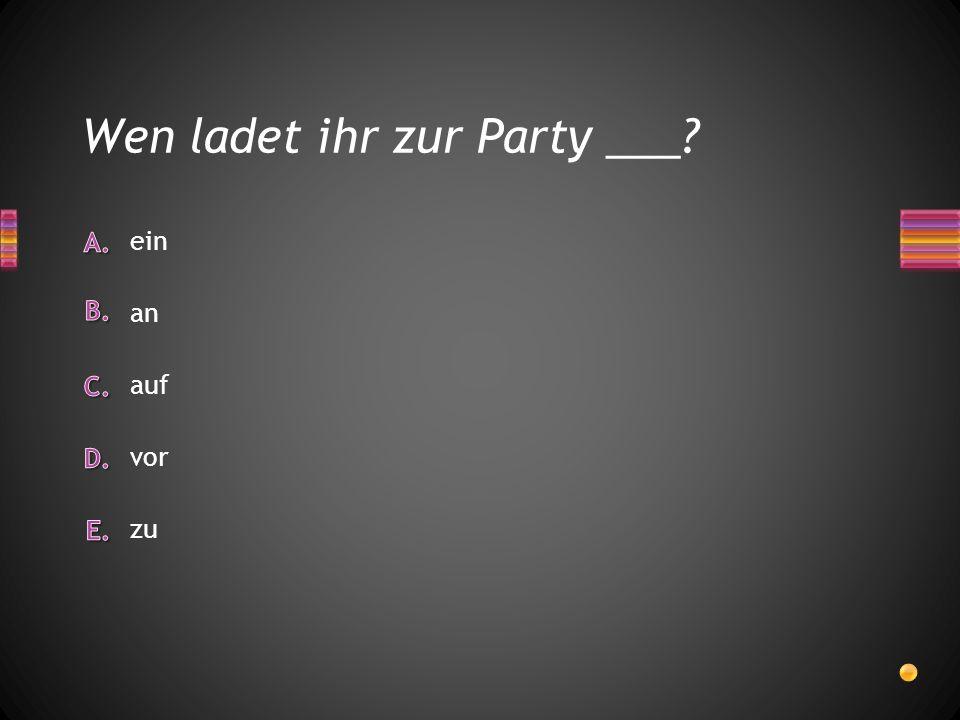 Wen ladet ihr zur Party ___