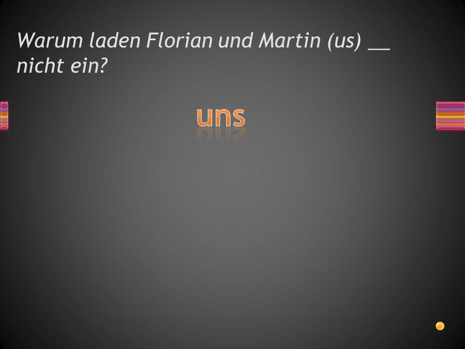 Warum laden Florian und Martin (us) __ nicht ein