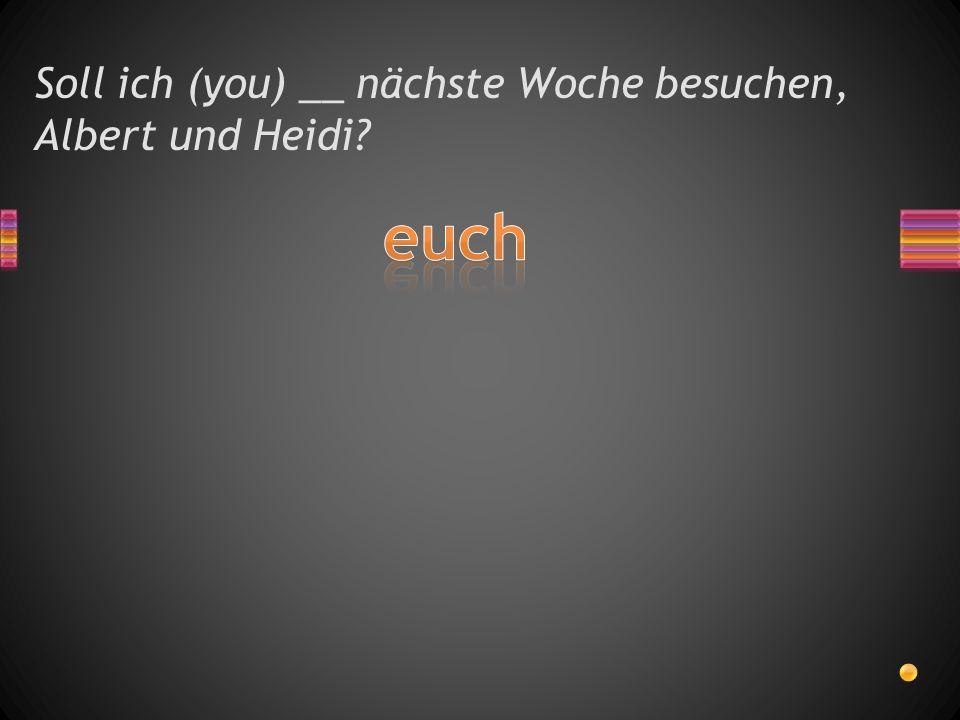 Soll ich (you) __ nächste Woche besuchen, Albert und Heidi