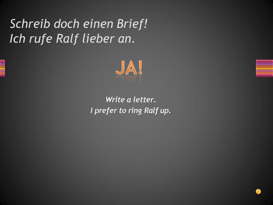 Schreib doch einen Brief! Ich rufe Ralf lieber an.