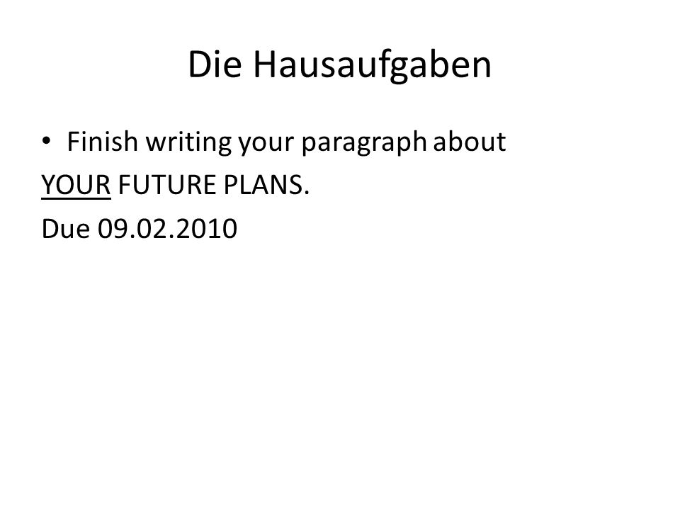 Die Hausaufgaben Finish writing your paragraph about