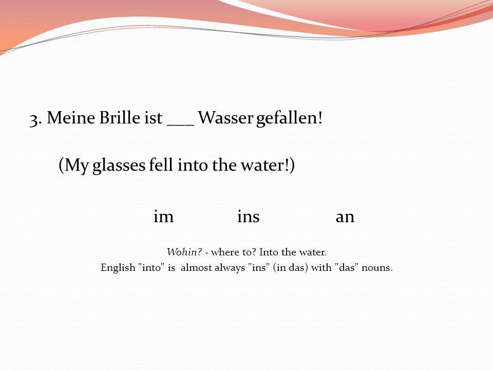 3. Meine Brille ist ___ Wasser gefallen!
