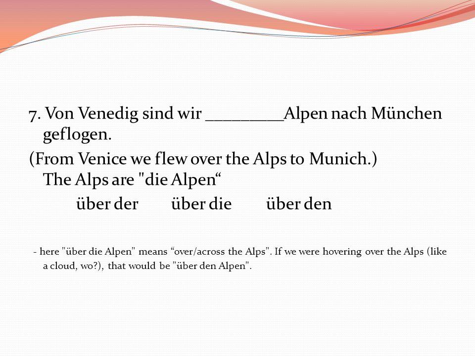 7. Von Venedig sind wir _________Alpen nach München geflogen.