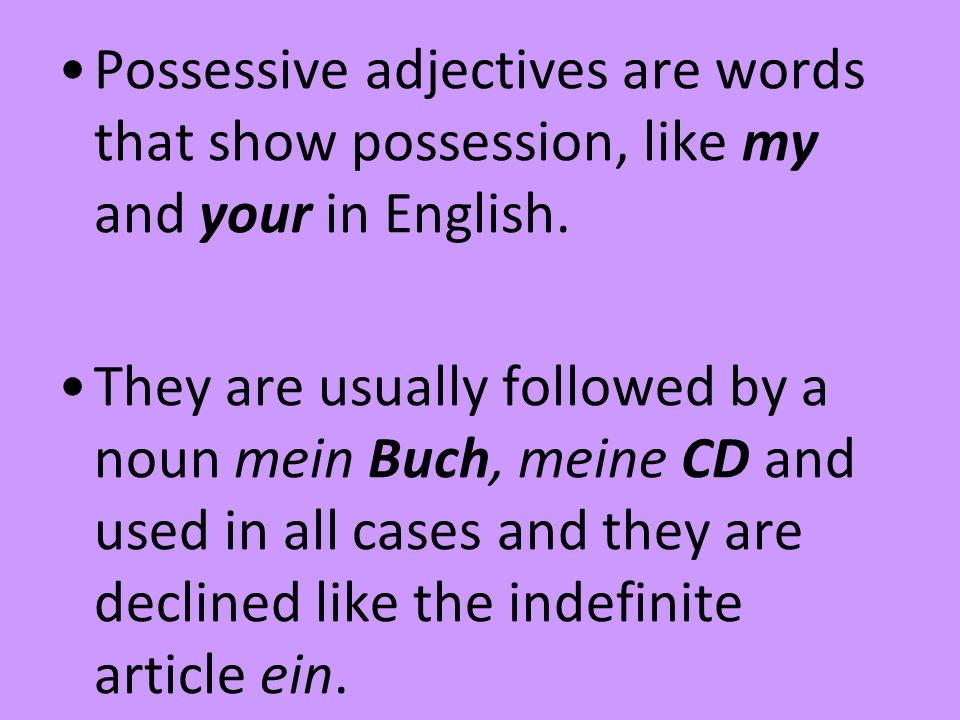 Possessive adjectives are words that show possession, like my and your in English.