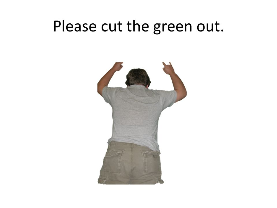 Please cut the green out.