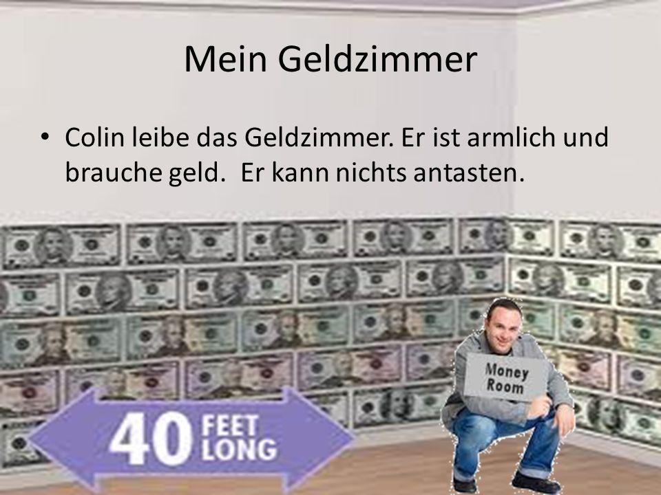 Mein Geldzimmer Colin leibe das Geldzimmer. Er ist armlich und brauche geld.