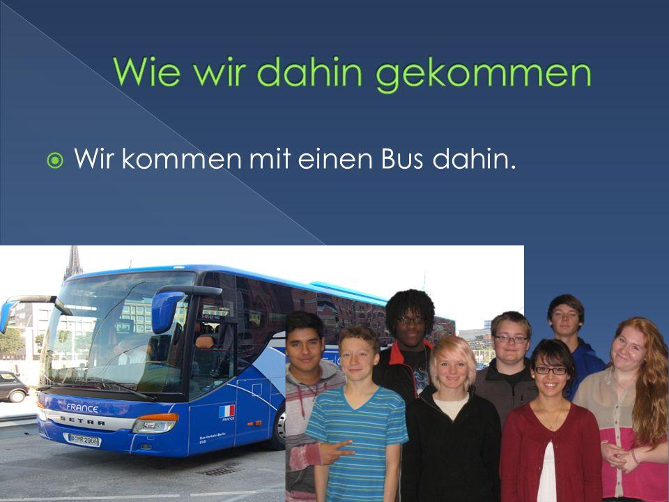 Wie wir dahin gekommen Wir kommen mit einen Bus dahin.
