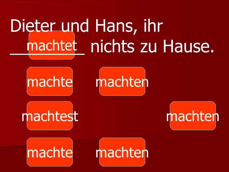 Dieter und Hans, ihr ________ nichts zu Hause.