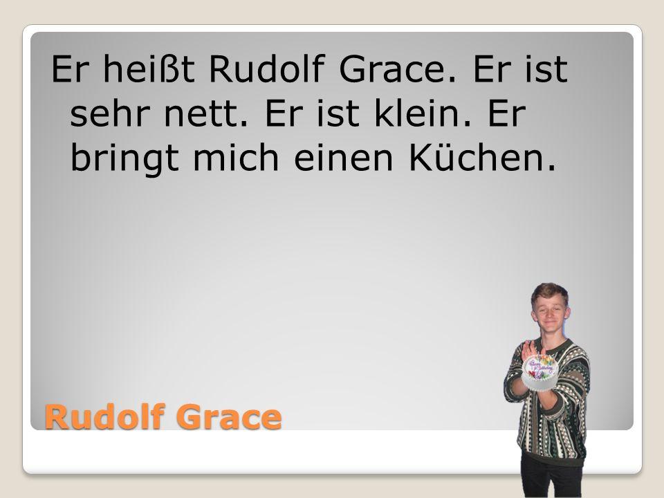 Er heißt Rudolf Grace. Er ist sehr nett. Er ist klein