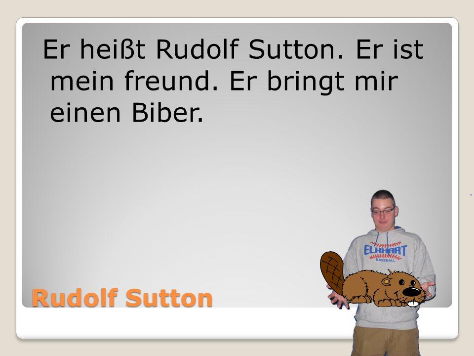 Er heißt Rudolf Sutton. Er ist mein freund. Er bringt mir einen Biber.