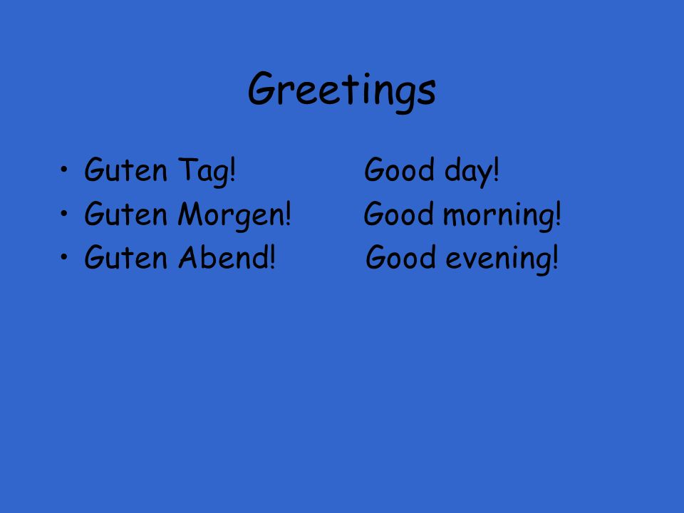 Greetings Guten Tag! Good day! Guten Morgen! Good morning!