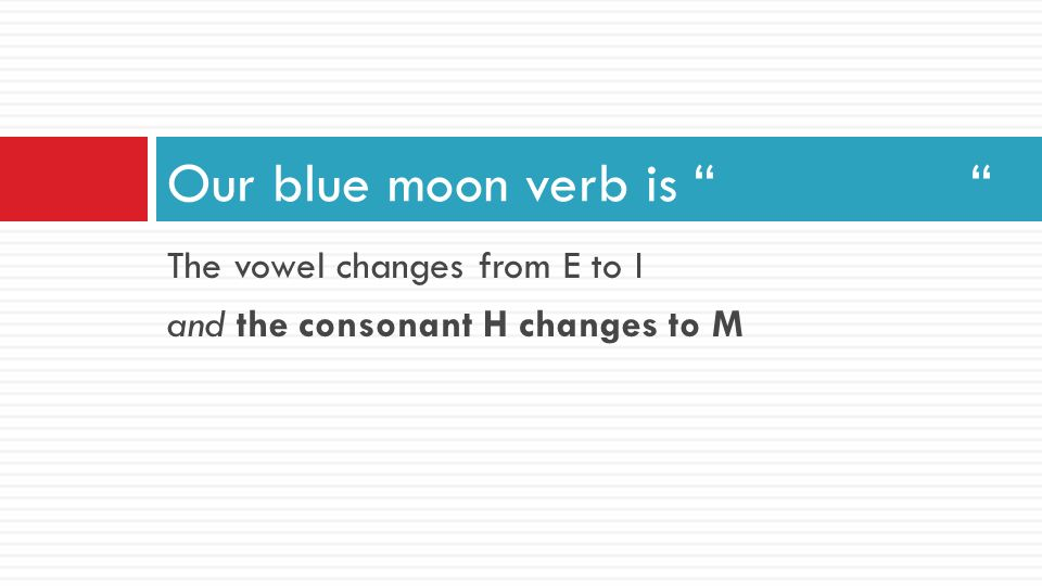 Our blue moon verb is The vowel changes from E to I
