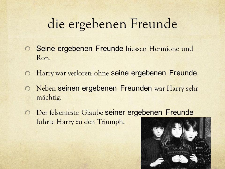 die ergebenen Freunde Seine ergebenen Freunde hiessen Hermione und Ron. Harry war verloren ohne seine ergebenen Freunde.