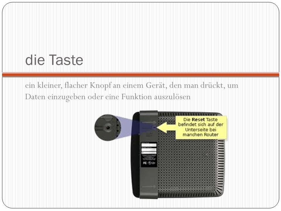 die Taste ein kleiner, flacher Knopf an einem Gerät, den man drückt, um Daten einzugeben oder eine Funktion auszulösen.