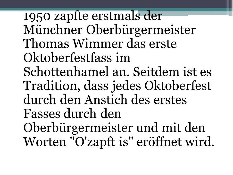 1950 zapfte erstmals der Münchner Oberbürgermeister Thomas Wimmer das erste Oktoberfestfass im Schottenhamel an. Seitdem ist es Tradition, dass jedes Oktoberfest durch den Anstich des erstes Fasses durch den Oberbürgermeister und mit den Worten O zapft is eröffnet wird.